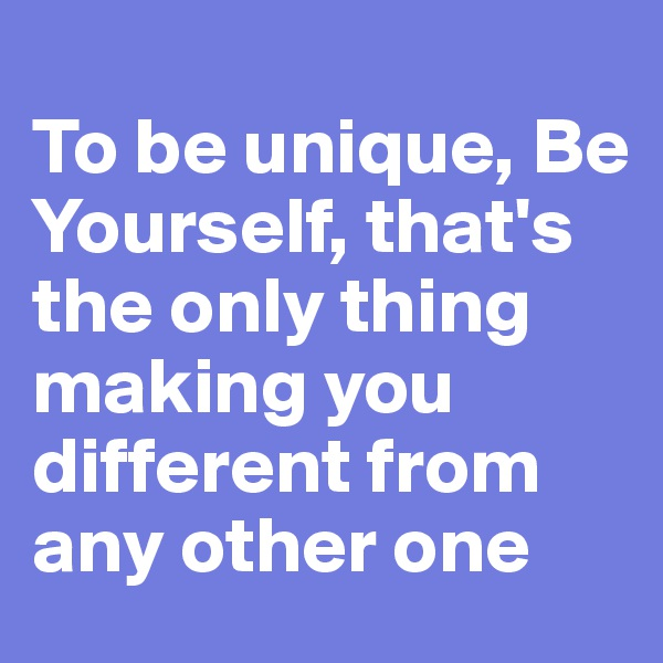 To be unique, Be Yourself, that's the only thing making you different from any other one