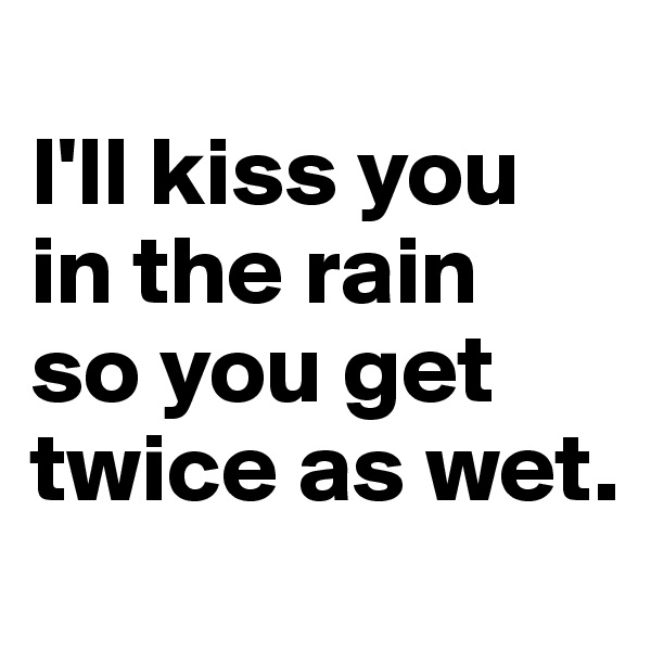 I'll kiss you in the rain  so you get twice as wet.