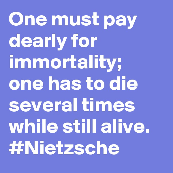 One must pay dearly for immortality; one has to die several times while still alive. #Nietzsche