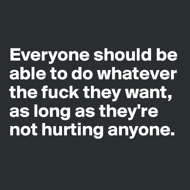 Everyone should be able to do whatever the fuck they want, as long as they're not hurting anyone.