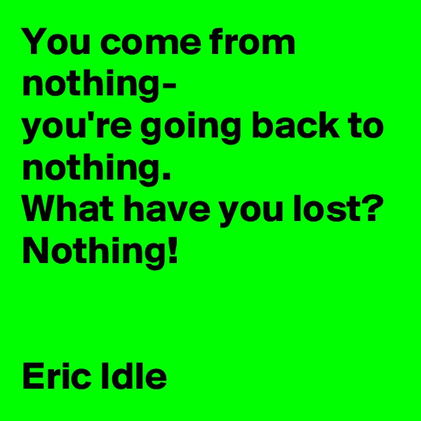 You come from nothing-               you're going back to nothing.                  What have you lost? Nothing!   Eric Idle