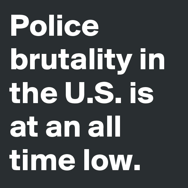 Police brutality in the U.S. is at an all time low.