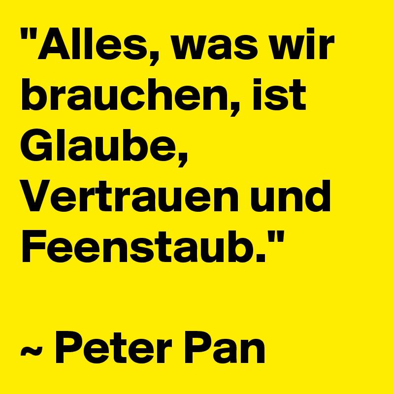 """""""Alles, was wir brauchen, ist Glaube, Vertrauen und Feenstaub.""""  ~ Peter Pan"""
