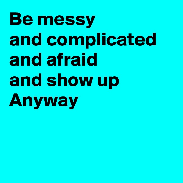 Be messy  and complicated and afraid and show up Anyway