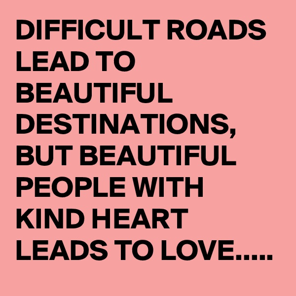 DIFFICULT ROADS LEAD TO BEAUTIFUL DESTINATIONS, BUT BEAUTIFUL PEOPLE WITH KIND HEART LEADS TO LOVE.....