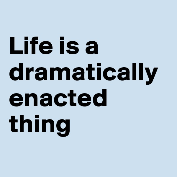 Life is a dramatically enacted thing
