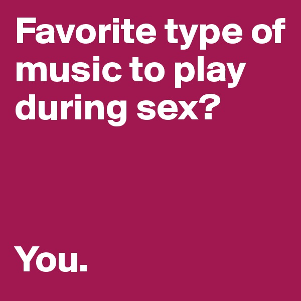 Favorite type of music to play during sex?    You.