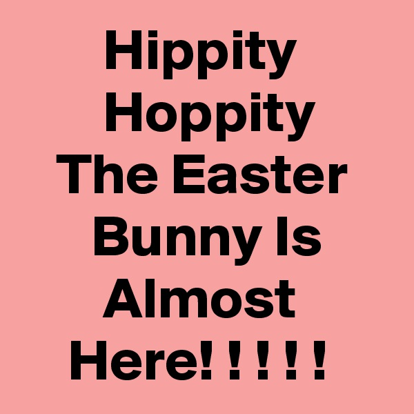 Hippity               Hoppity         The Easter         Bunny Is             Almost            Here! ! ! ! !