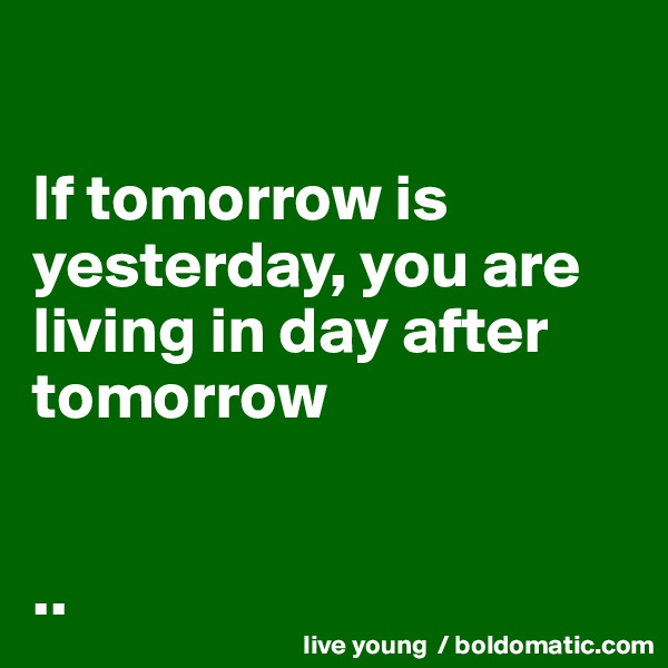 If tomorrow is yesterday, you are living in day after tomorrow    ..