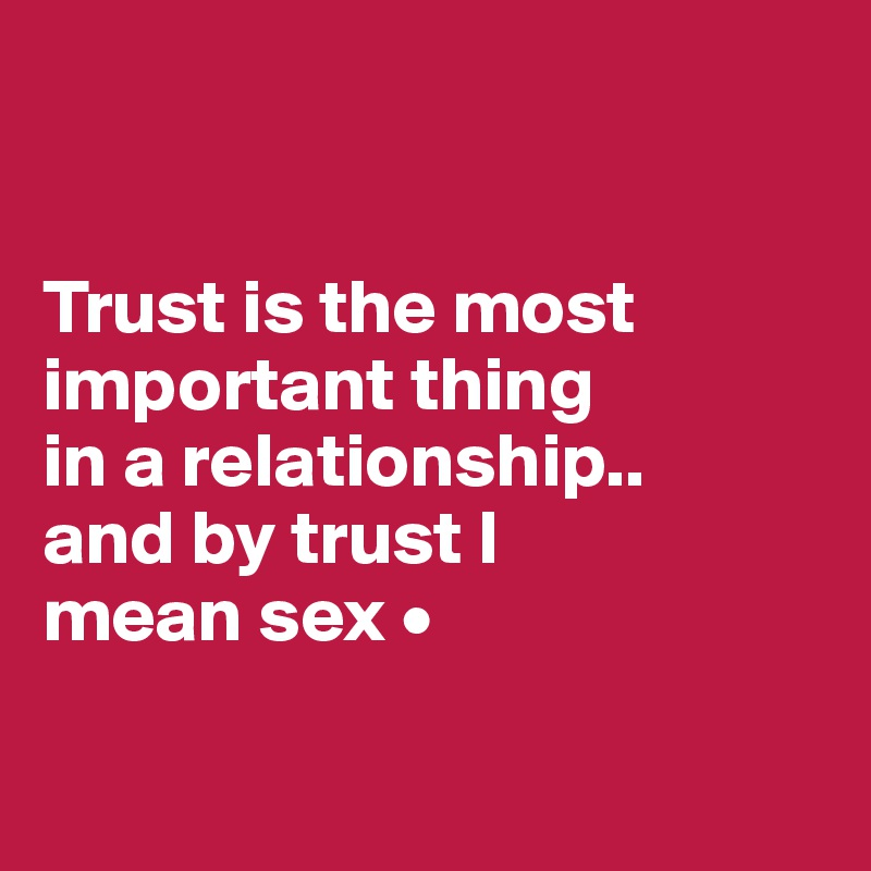 Trust is the most important thing in a relationship.. and by trust I mean sex •