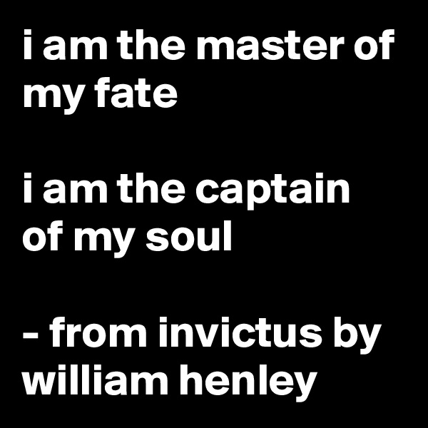 i am the master of my fate  i am the captain of my soul  - from invictus by william henley