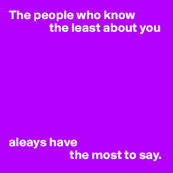 The people who know                 the least about you         aleays have                         the most to say.