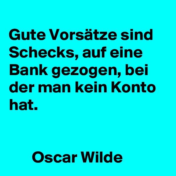 Gute Vorsätze sind Schecks, auf eine Bank gezogen, bei der man kein Konto hat.             Oscar Wilde