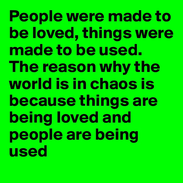 People were made to be loved, things were made to be used. The reason why the world is in chaos is because things are being loved and people are being used