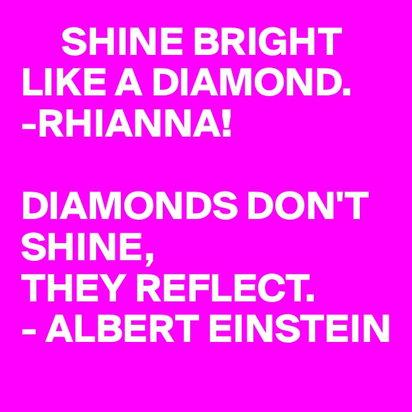 SHINE BRIGHT LIKE A DIAMOND. -RHIANNA!  DIAMONDS DON'T SHINE, THEY REFLECT. - ALBERT EINSTEIN