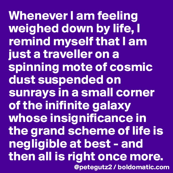 Whenever I am feeling weighed down by life, I remind myself that I am just a traveller on a spinning mote of cosmic dust suspended on sunrays in a small corner of the inifinite galaxy whose insignificance in the grand scheme of life is negligible at best - and then all is right once more.