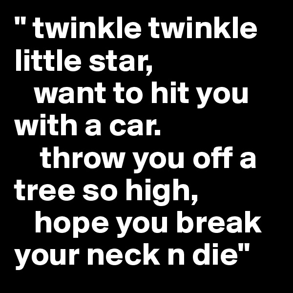 """"""" twinkle twinkle little star,    want to hit you with a car.     throw you off a tree so high,    hope you break your neck n die"""""""