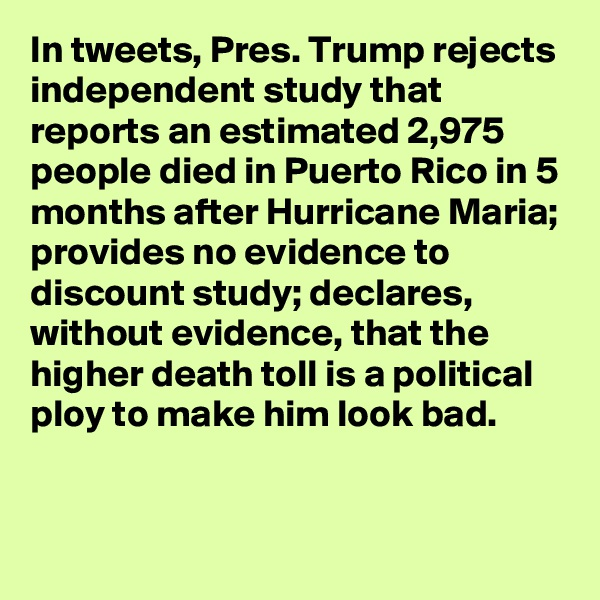 In tweets, Pres. Trump rejects independent study that reports an estimated 2,975 people died in Puerto Rico in 5 months after Hurricane Maria; provides no evidence to discount study; declares, without evidence, that the higher death toll is a political ploy to make him look bad.