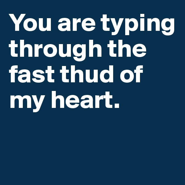 You are typing through the fast thud of my heart.
