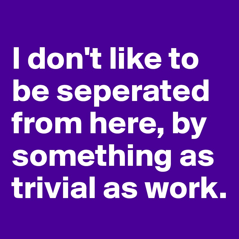 I don't like to be seperated from here, by something as trivial as work.