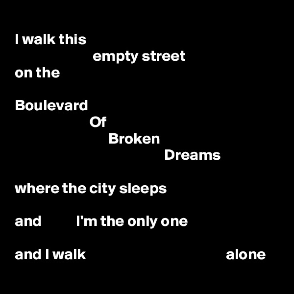 I walk this                          empty street on the  Boulevard                         Of                               Broken                                                 Dreams  where the city sleeps  and           I'm the only one  and I walk                                             alone