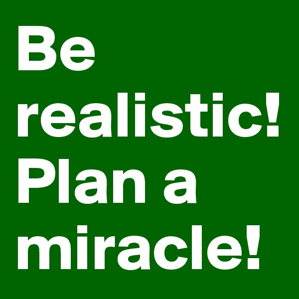 Be realistic! Plan a miracle!
