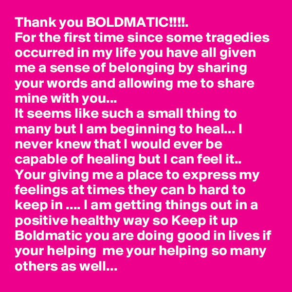Thank you BOLDMATIC!!!!. For the first time since some tragedies occurred in my life you have all given me a sense of belonging by sharing your words and allowing me to share mine with you... It seems like such a small thing to many but I am beginning to heal... I never knew that I would ever be capable of healing but I can feel it..  Your giving me a place to express my feelings at times they can b hard to keep in .... I am getting things out in a positive healthy way so Keep it up Boldmatic you are doing good in lives if your helping  me your helping so many others as well...
