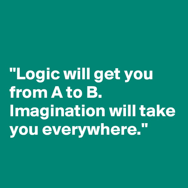 """Logic will get you from A to B.  Imagination will take you everywhere."""