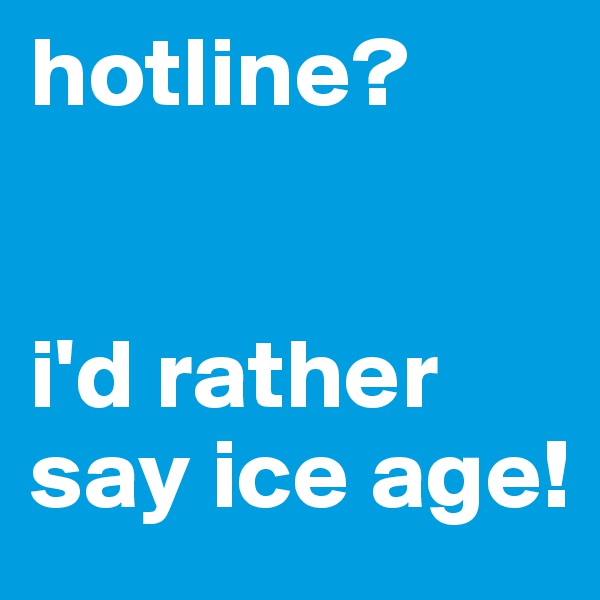 hotline?   i'd rather say ice age!