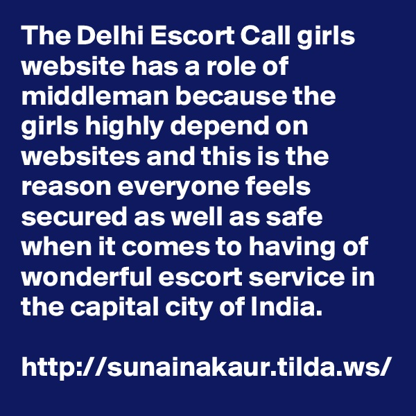 The Delhi Escort Call girls website has a role of middleman because the girls highly depend on websites and this is the reason everyone feels secured as well as safe when it comes to having of wonderful escort service in the capital city of India.  http://sunainakaur.tilda.ws/