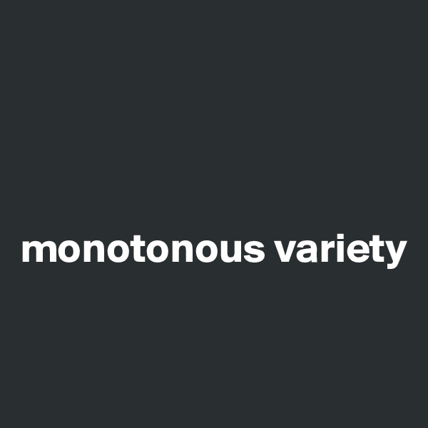 monotonous variety