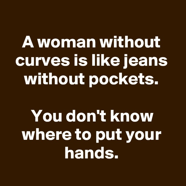 A woman without curves is like jeans without pockets.  You don't know where to put your hands.