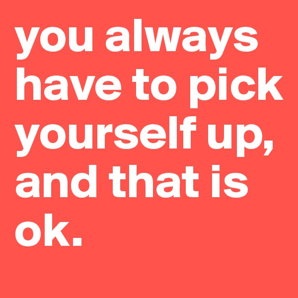 you always have to pick yourself up, and that is ok.