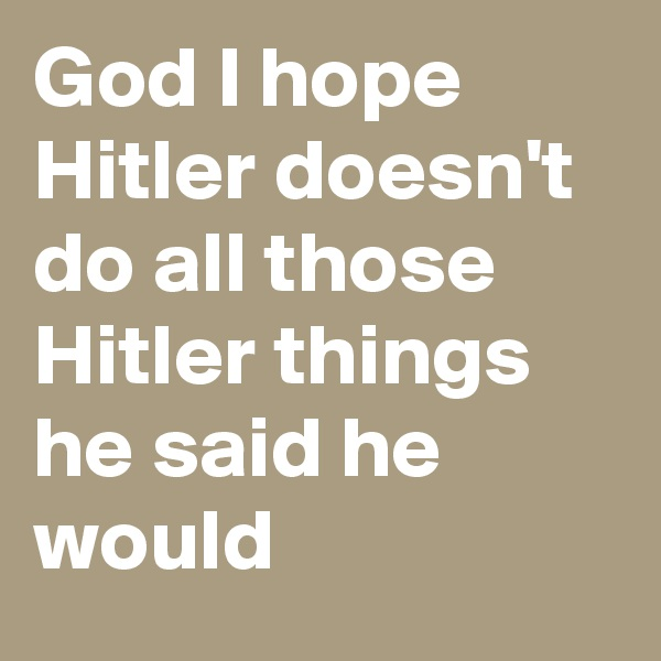 God I hope Hitler doesn't do all those Hitler things he said he would