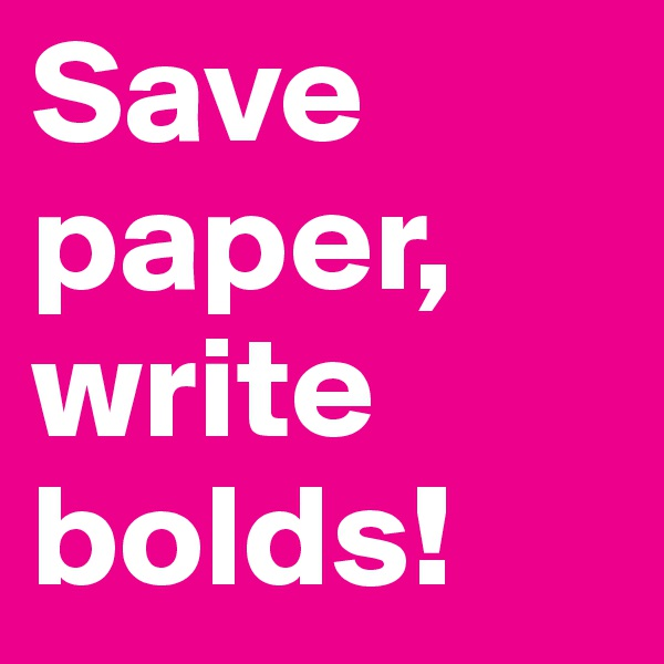Save paper, write bolds!