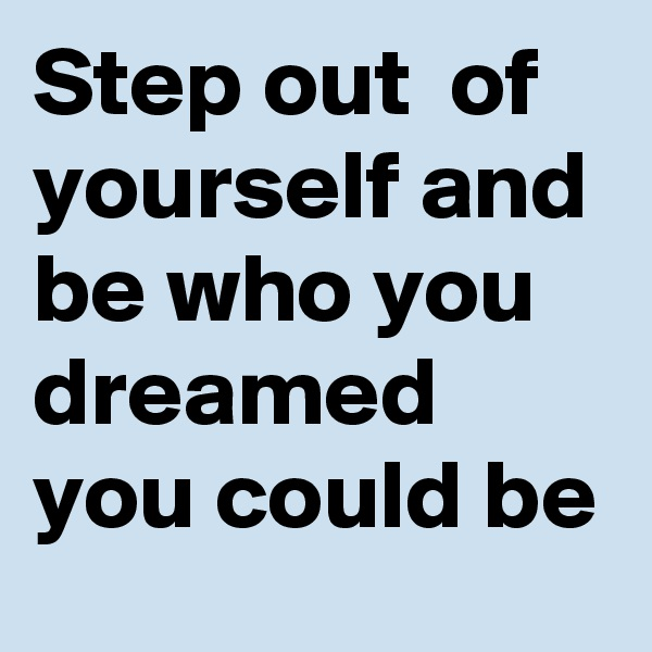 Step out  of yourself and be who you dreamed you could be
