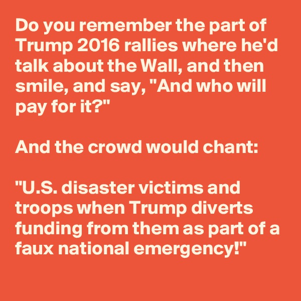 "Do you remember the part of Trump 2016 rallies where he'd talk about the Wall, and then smile, and say, ""And who will pay for it?""    And the crowd would chant:  ""U.S. disaster victims and troops when Trump diverts funding from them as part of a faux national emergency!"""