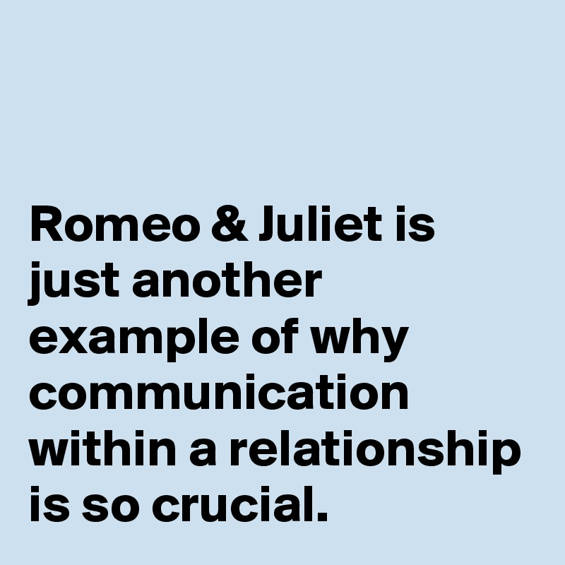 Romeo & Juliet is just another example of why communication within a relationship is so crucial.