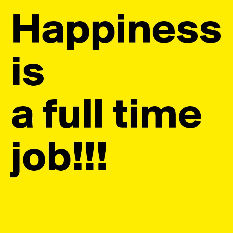 Happiness is a full time job!!!