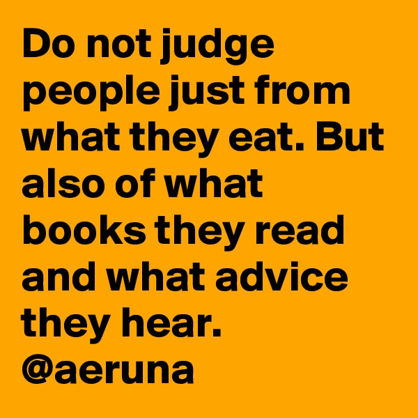 Do not judge people just from what they eat. But also of what books they read and what advice they hear. @aeruna