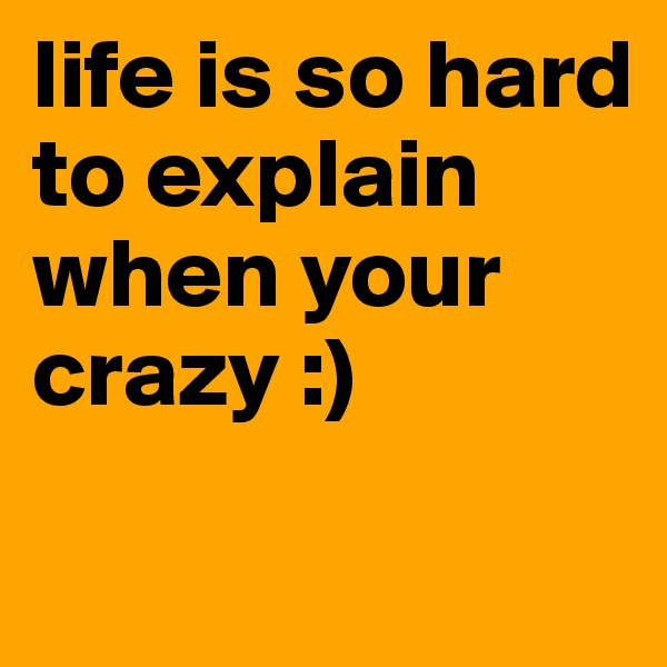 life is so hard to explain when your crazy :)