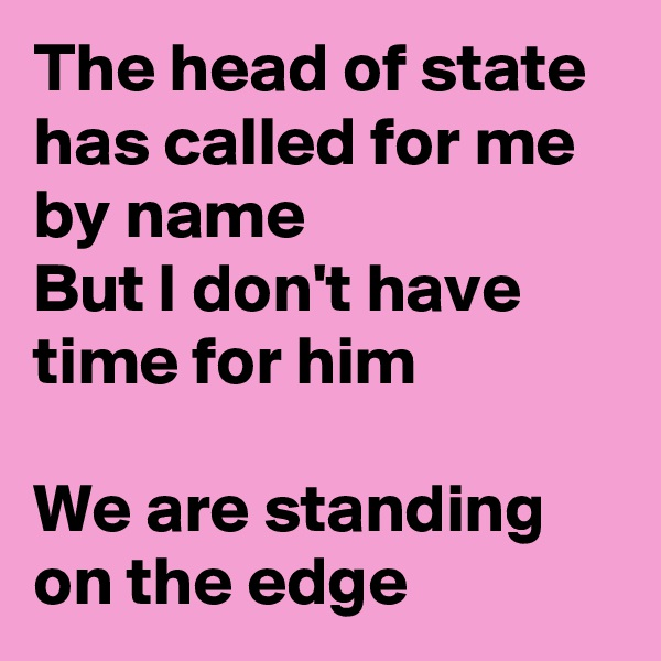 The head of state has called for me by name But I don't have time for him  We are standing on the edge