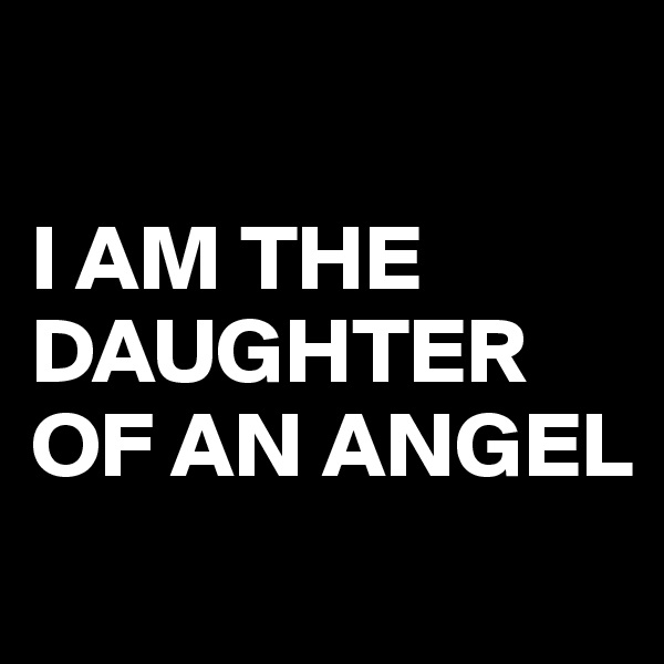 I AM THE DAUGHTER OF AN ANGEL