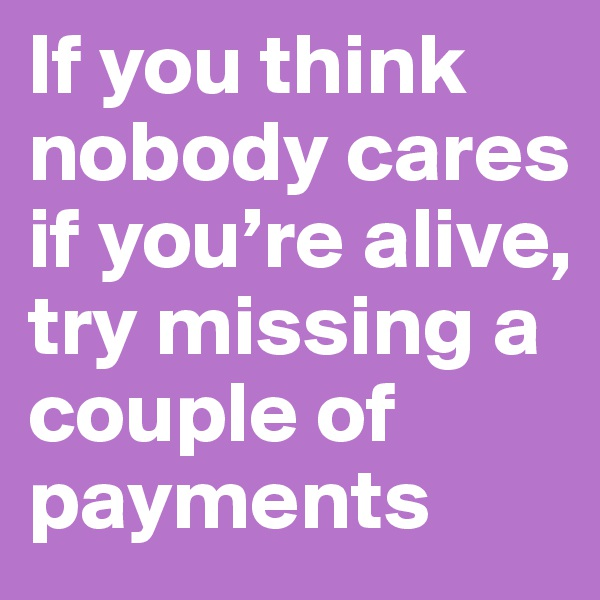 If you think nobody cares if you're alive, try missing a couple of payments