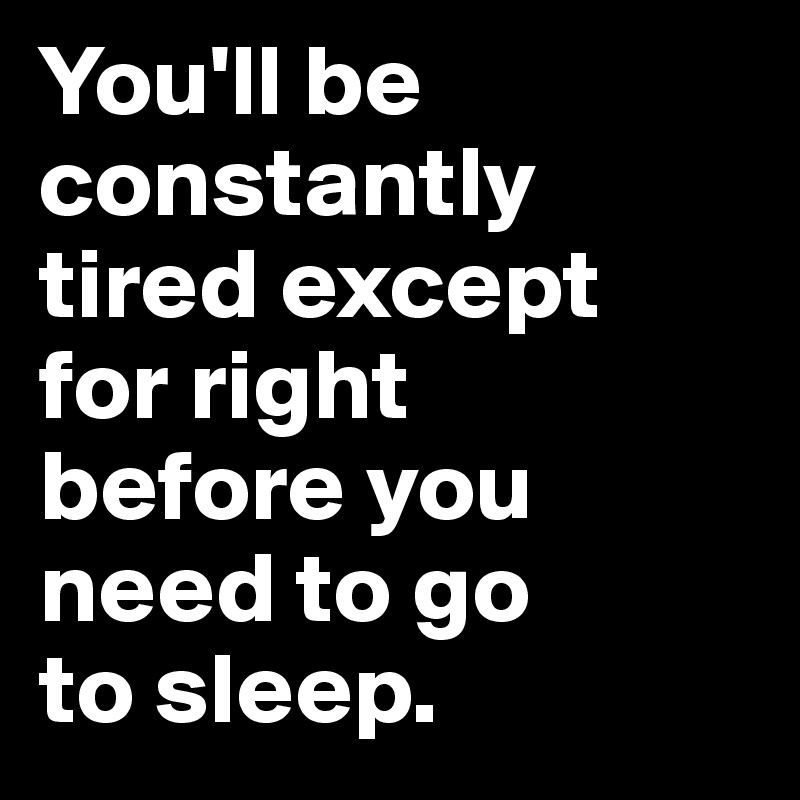 You'll be constantly tired except  for right  before you need to go  to sleep.