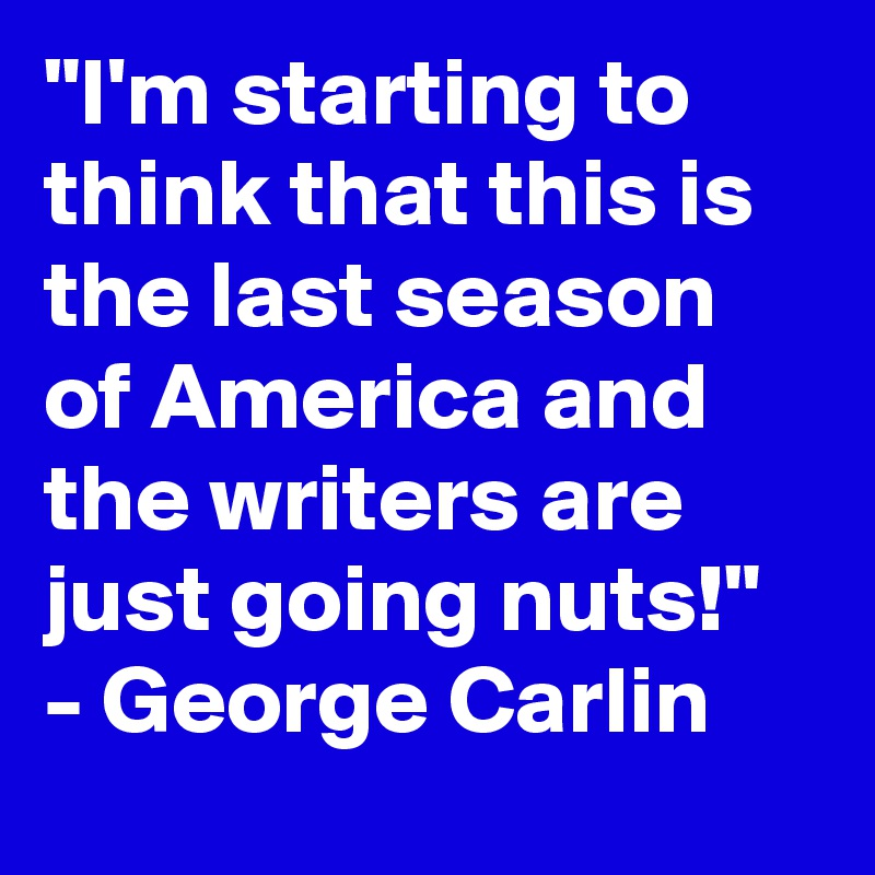 """I'm starting to think that this is the last season of America and the writers are just going nuts!"" - George Carlin"