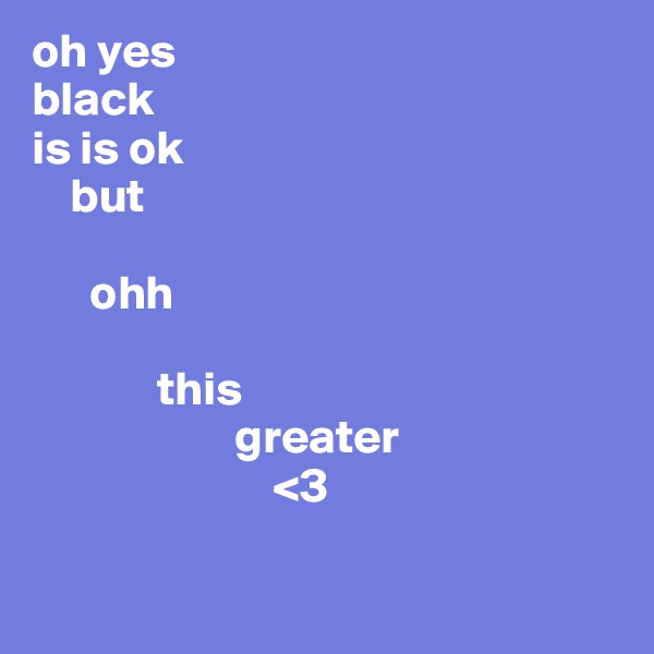 oh yes black is is ok     but        ohh               this                      greater                          <3