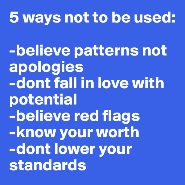 5 ways not to be used:  -believe patterns not apologies  -dont fall in love with potential -believe red flags -know your worth -dont lower your standards