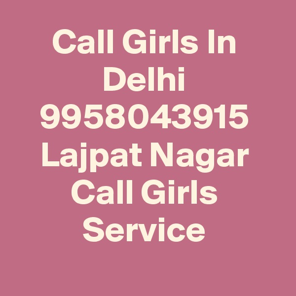 Call Girls In Delhi 9958043915 Lajpat Nagar Call Girls Service