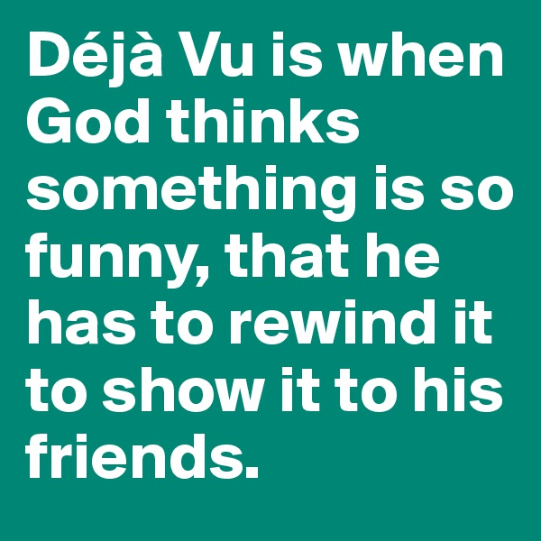 Déjà Vu is when God thinks something is so funny, that he has to rewind it to show it to his friends.